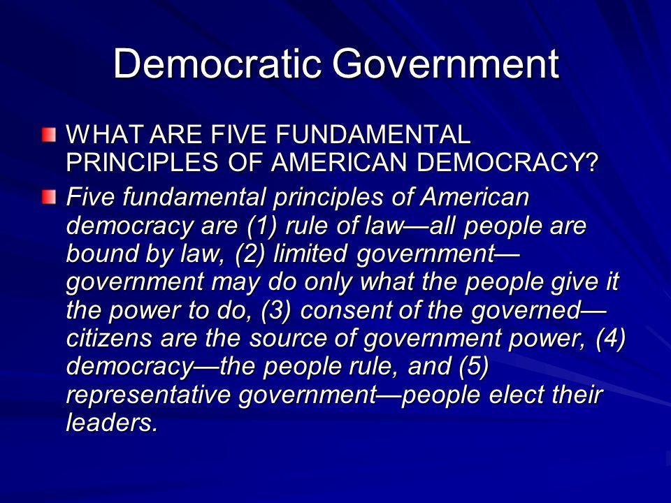 Democratic Government WHAT ARE FIVE FUNDAMENTAL PRINCIPLES OF AMERICAN DEMOCRACY? Five fundamental principles of American democracy are (1) rule of la
