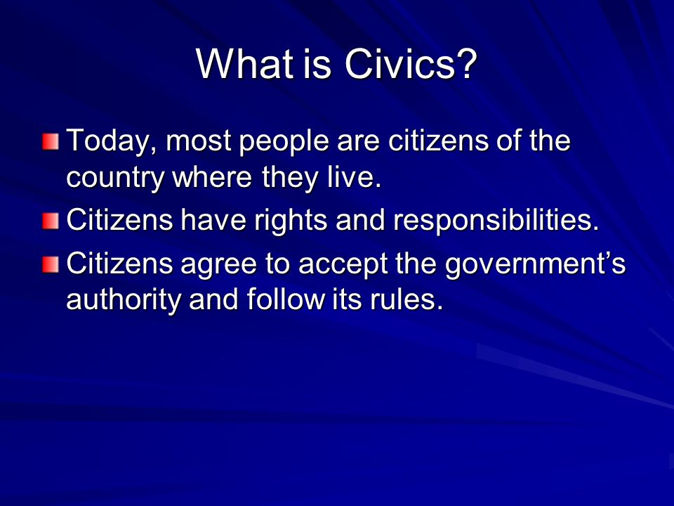 What is Civics? Today, most people are citizens of the country where they live. Citizens have rights and responsibilities. Citizens agree to accept th