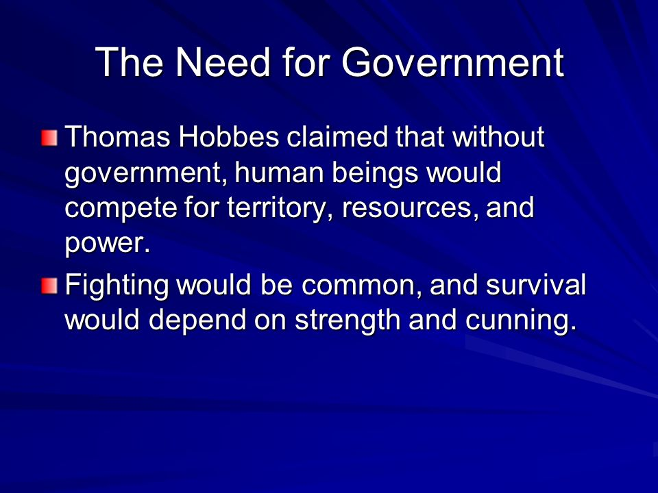 The Need for Government Thomas Hobbes claimed that without government, human beings would compete for territory, resources, and power. Fighting would