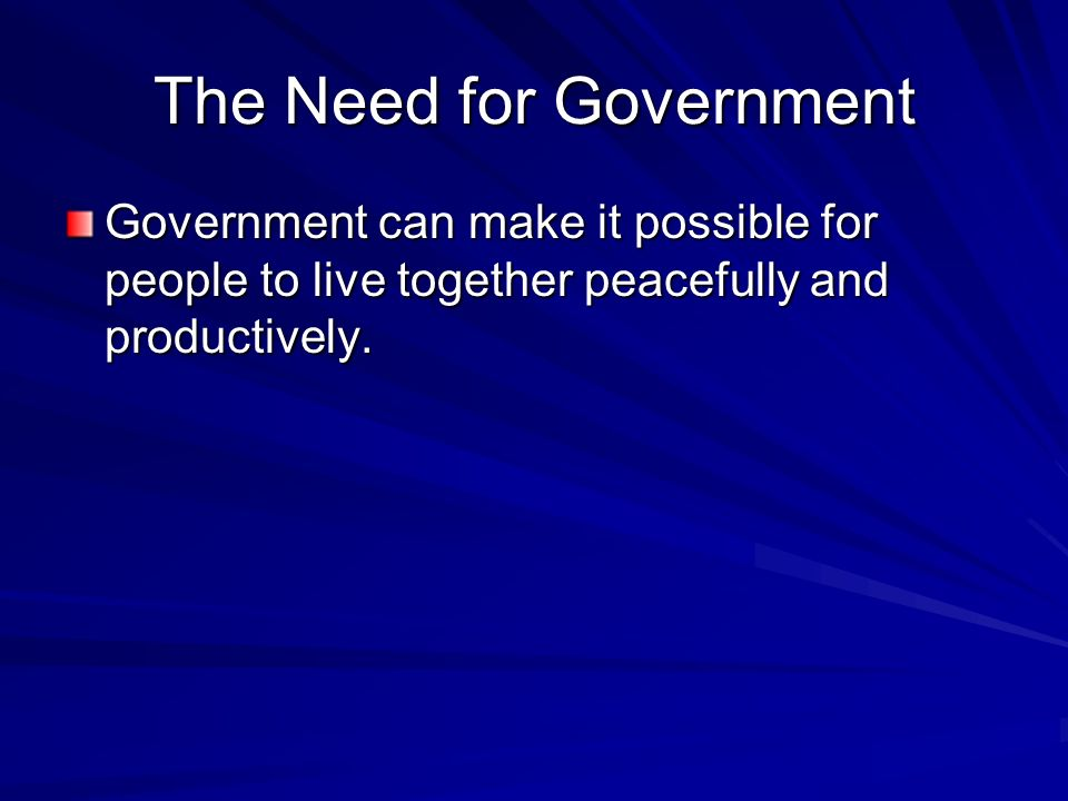The Need for Government Government can make it possible for people to live together peacefully and productively.