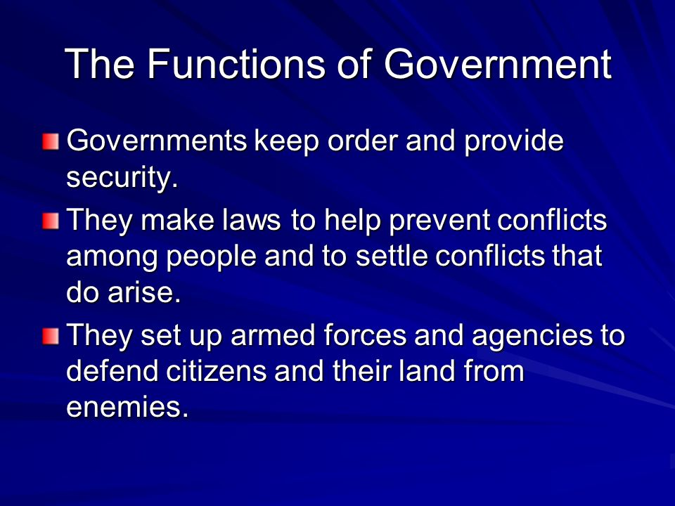The Functions of Government Governments keep order and provide security. They make laws to help prevent conflicts among people and to settle conflicts