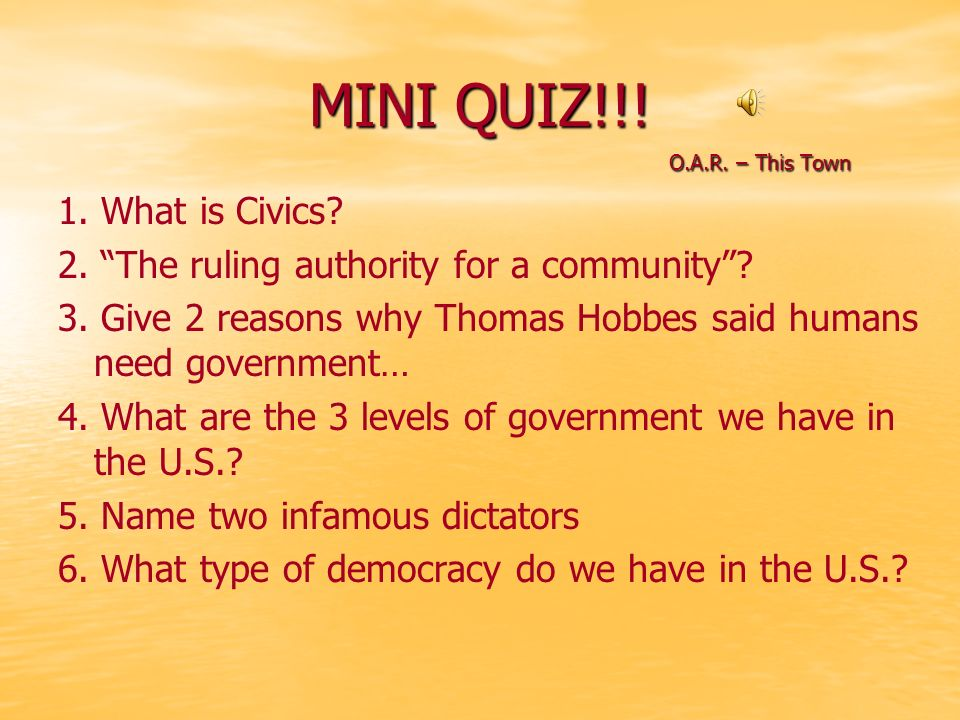 "MINI QUIZ!!! O.A.R. – This Town O.A.R. – This Town 1. What is Civics? 2. ""The ruling authority for a community""? 3. Give 2 reasons why Thomas Hobbes s"