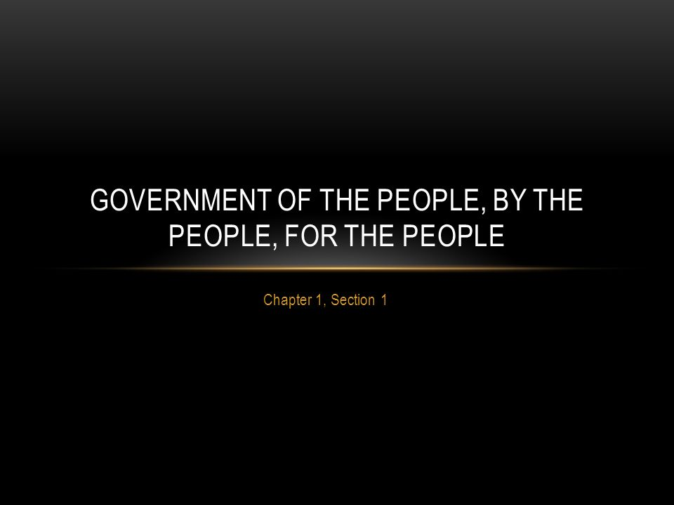 Chapter 1, Section 1 GOVERNMENT OF THE PEOPLE, BY THE PEOPLE, FOR THE PEOPLE