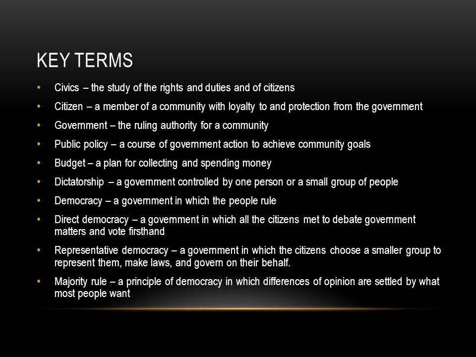 KEY TERMS Civics – the study of the rights and duties and of citizens Citizen – a member of a community with loyalty to and protection from the government Government – the ruling authority for a community Public policy – a course of government action to achieve community goals Budget – a plan for collecting and spending money Dictatorship – a government controlled by one person or a small group of people Democracy – a government in which the people rule Direct democracy – a government in which all the citizens met to debate government matters and vote firsthand Representative democracy – a government in which the citizens choose a smaller group to represent them, make laws, and govern on their behalf.