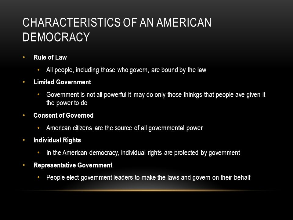 CHARACTERISTICS OF AN AMERICAN DEMOCRACY Rule of Law All people, including those who govern, are bound by the law Limited Government Government is not all-powerful-it may do only those thinkgs that people ave given it the power to do Consent of Governed American citizens are the source of all governmental power Individual Rights In the American democracy, individual rights are protected by government Representative Government People elect government leaders to make the laws and govern on their behalf