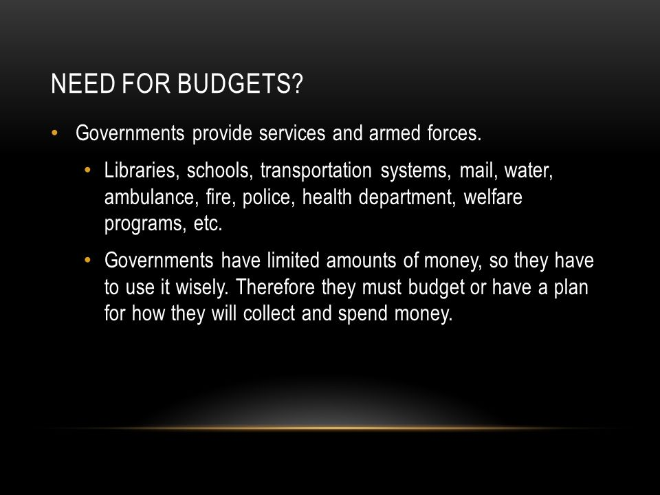 NEED FOR BUDGETS? Governments provide services and armed forces. Libraries, schools, transportation systems, mail, water, ambulance, fire, police, hea