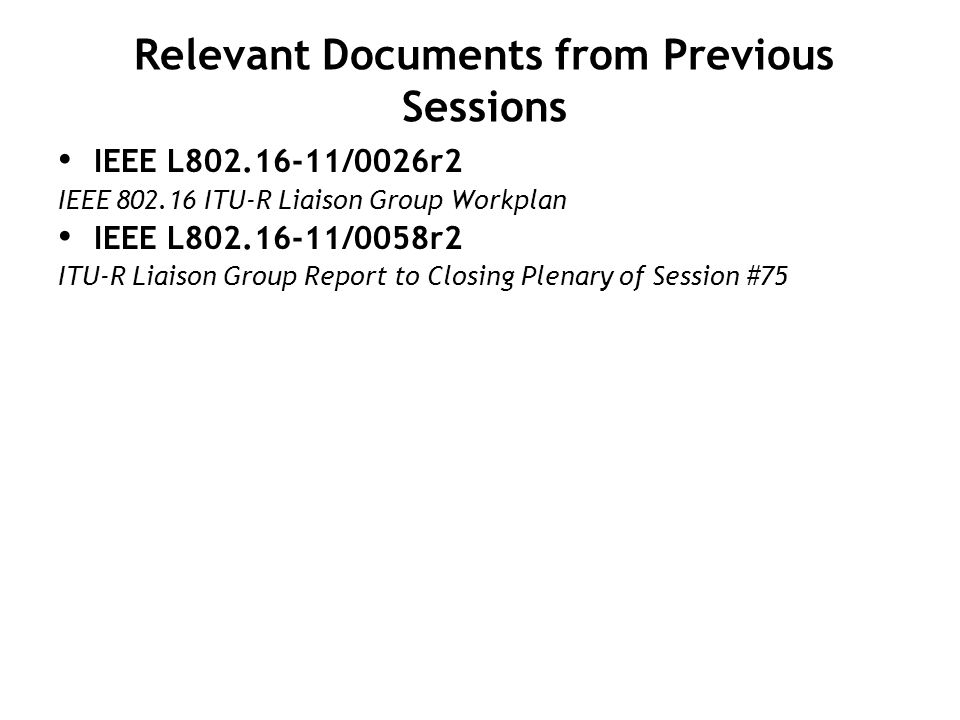 Relevant Documents from Previous Sessions IEEE L /0026r2 IEEE ITU-R Liaison Group Workplan IEEE L /0058r2 ITU-R Liaison Group Report to Closing Plenary of Session #75
