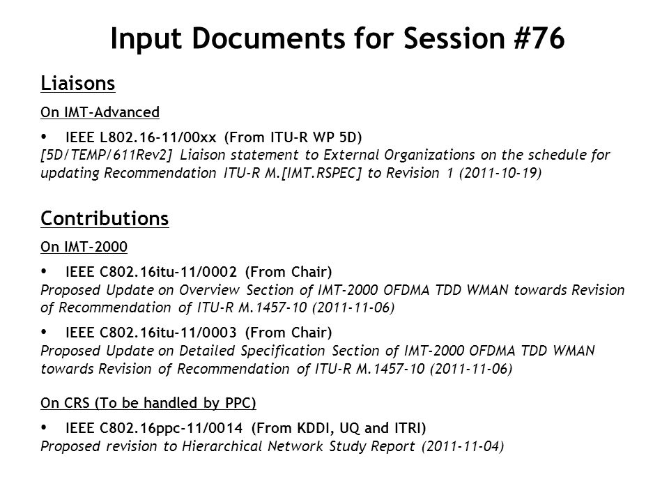 Input Documents for Session #76 Liaisons On IMT-Advanced IEEE L /00xx (From ITU-R WP 5D) [5D/TEMP/611Rev2] Liaison statement to External Organizations on the schedule for updating Recommendation ITU-R M.[IMT.RSPEC] to Revision 1 ( ) Contributions On IMT-2000 IEEE C802.16itu-11/0002 (From Chair) Proposed Update on Overview Section of IMT-2000 OFDMA TDD WMAN towards Revision of Recommendation of ITU-R M ( ) IEEE C802.16itu-11/0003 (From Chair) Proposed Update on Detailed Specification Section of IMT-2000 OFDMA TDD WMAN towards Revision of Recommendation of ITU-R M ( ) On CRS (To be handled by PPC) IEEE C802.16ppc-11/0014 (From KDDI, UQ and ITRI) Proposed revision to Hierarchical Network Study Report ( )