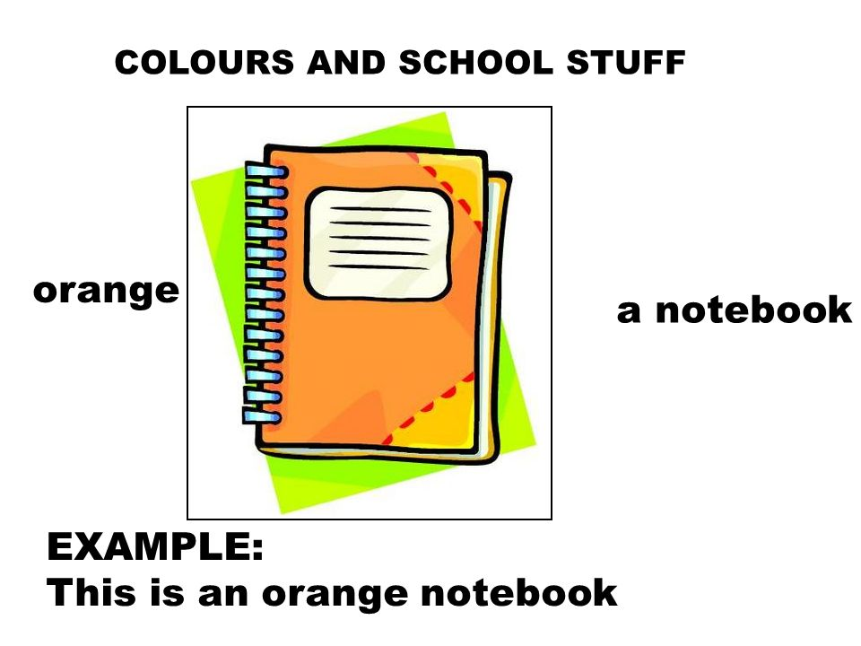 COLOURS AND SCHOOL STUFF orange a notebook EXAMPLE: This is an orange notebook