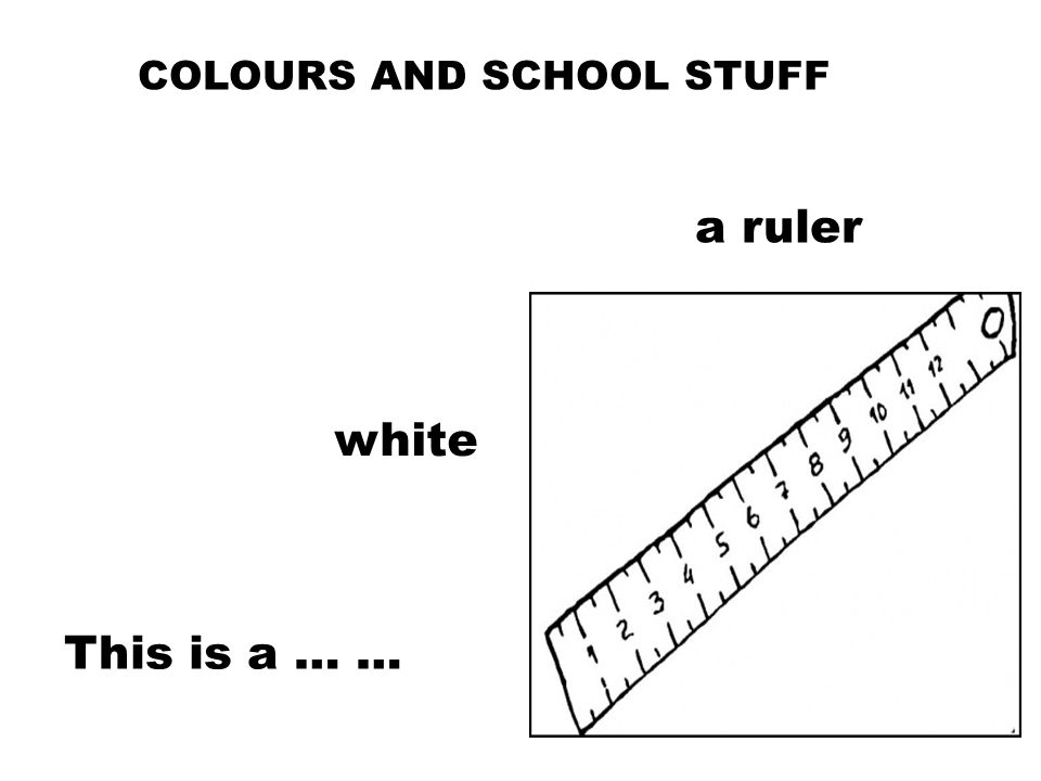 COLOURS AND SCHOOL STUFF white This is a … … a ruler