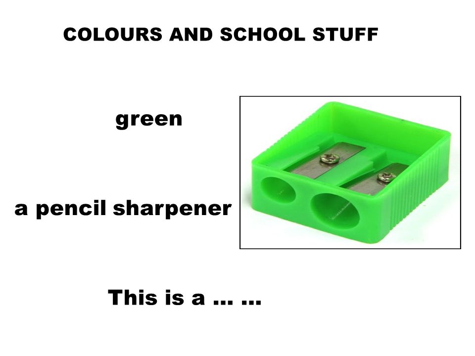 COLOURS AND SCHOOL STUFF This is a … … a pencil sharpener green