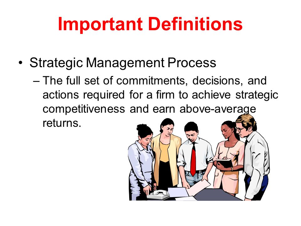 Important Definitions Strategic Management Process –The full set of commitments, decisions, and actions required for a firm to achieve strategic compe