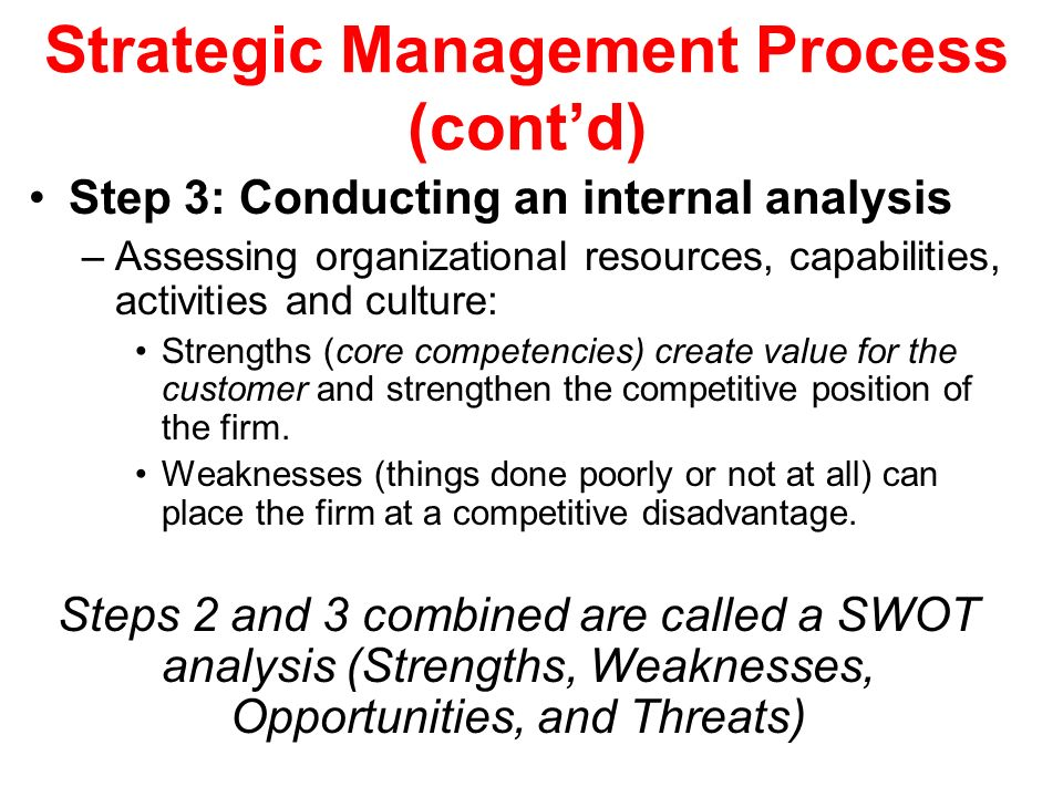 Strategic Management Process (cont'd) Step 3: Conducting an internal analysis –Assessing organizational resources, capabilities, activities and cultur