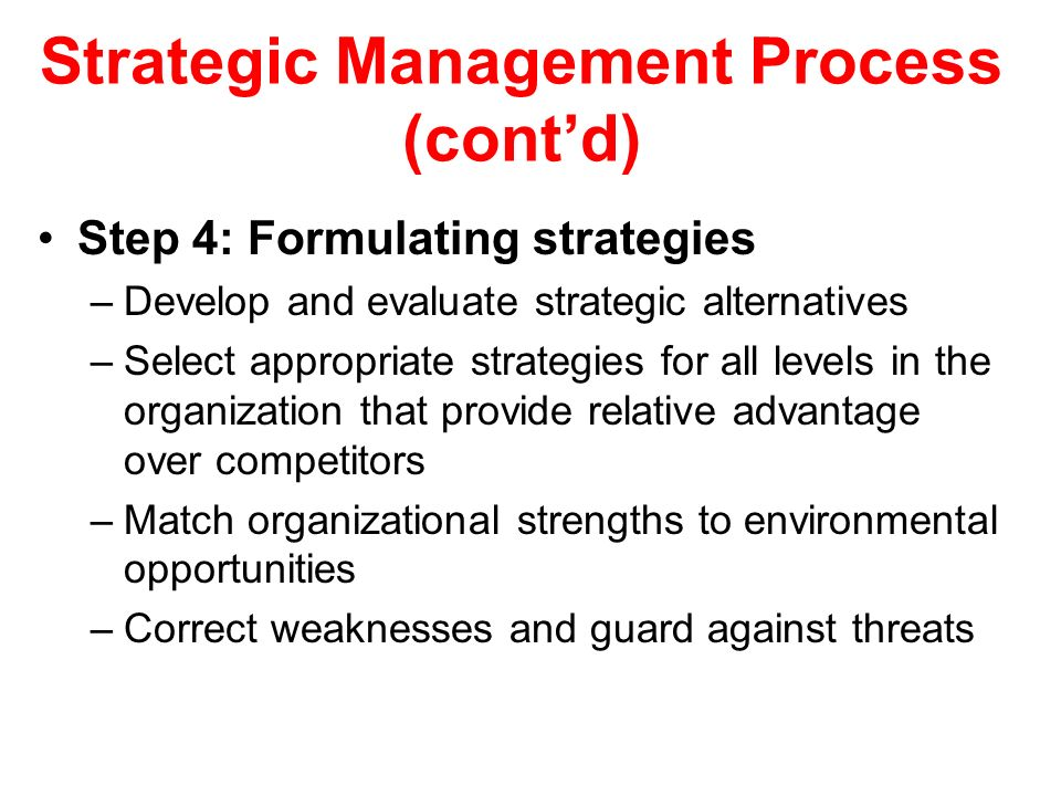 Strategic Management Process (cont'd) Step 4: Formulating strategies –Develop and evaluate strategic alternatives –Select appropriate strategies for a