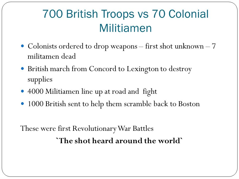 700 British Troops vs 70 Colonial Militiamen Colonists ordered to drop weapons – first shot unknown – 7 militamen dead British march from Concord to Lexington to destroy supplies 4000 Militiamen line up at road and fight 1000 British sent to help them scramble back to Boston These were first Revolutionary War Battles `The shot heard around the world`