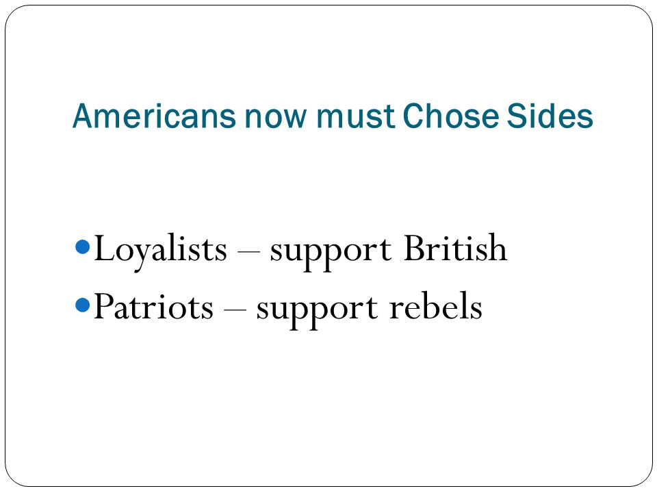 Americans now must Chose Sides Loyalists – support British Patriots – support rebels