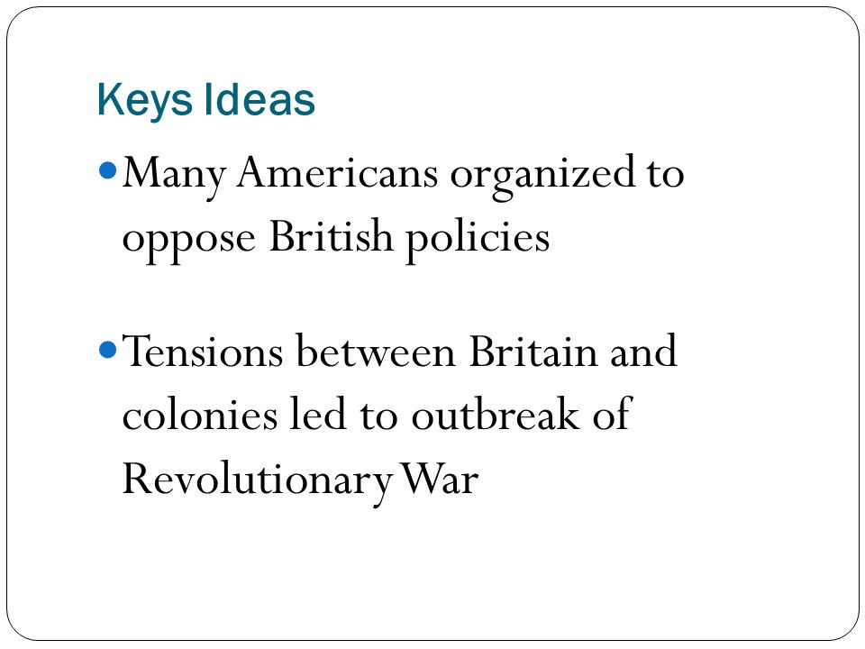 Keys Ideas Many Americans organized to oppose British policies Tensions between Britain and colonies led to outbreak of Revolutionary War