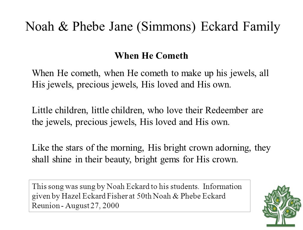 Noah & Phebe Jane (Simmons) Eckard Family When He Cometh When He cometh, when He cometh to make up his jewels, all His jewels, precious jewels, His loved and His own.