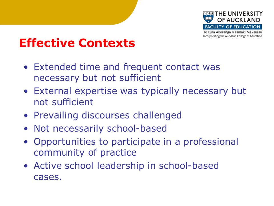 Effective Contexts Extended time and frequent contact was necessary but not sufficient External expertise was typically necessary but not sufficient Prevailing discourses challenged Not necessarily school-based Opportunities to participate in a professional community of practice Active school leadership in school-based cases.