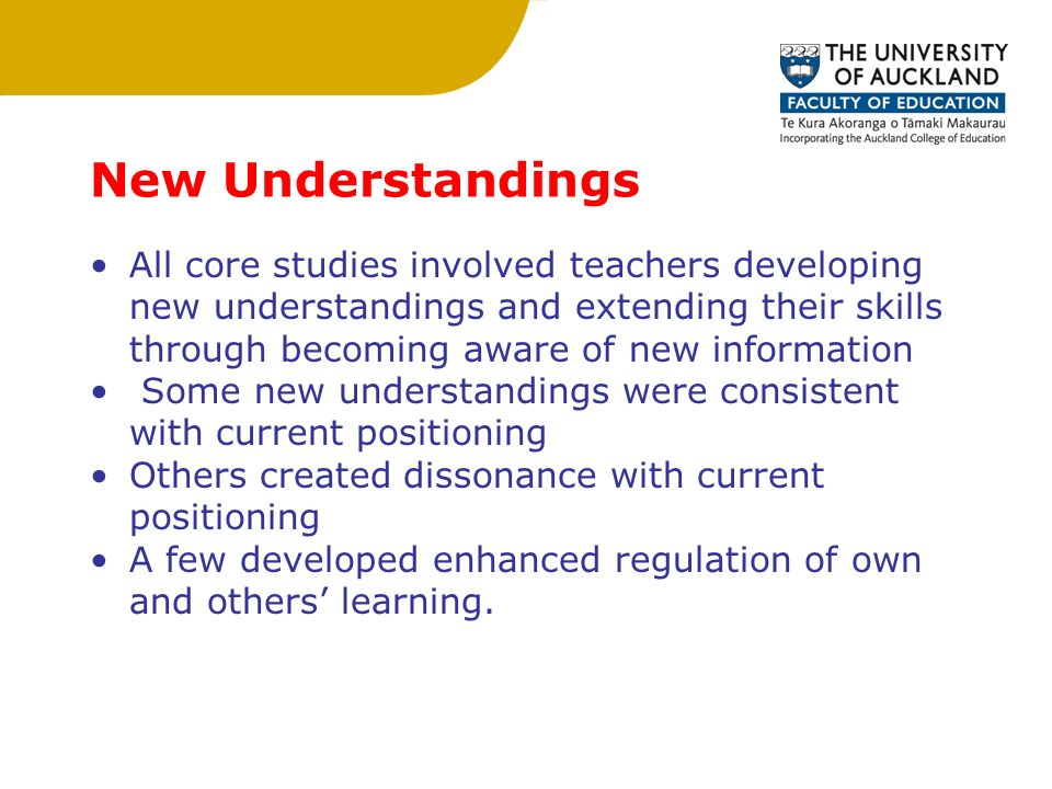 New Understandings All core studies involved teachers developing new understandings and extending their skills through becoming aware of new information Some new understandings were consistent with current positioning Others created dissonance with current positioning A few developed enhanced regulation of own and others' learning.
