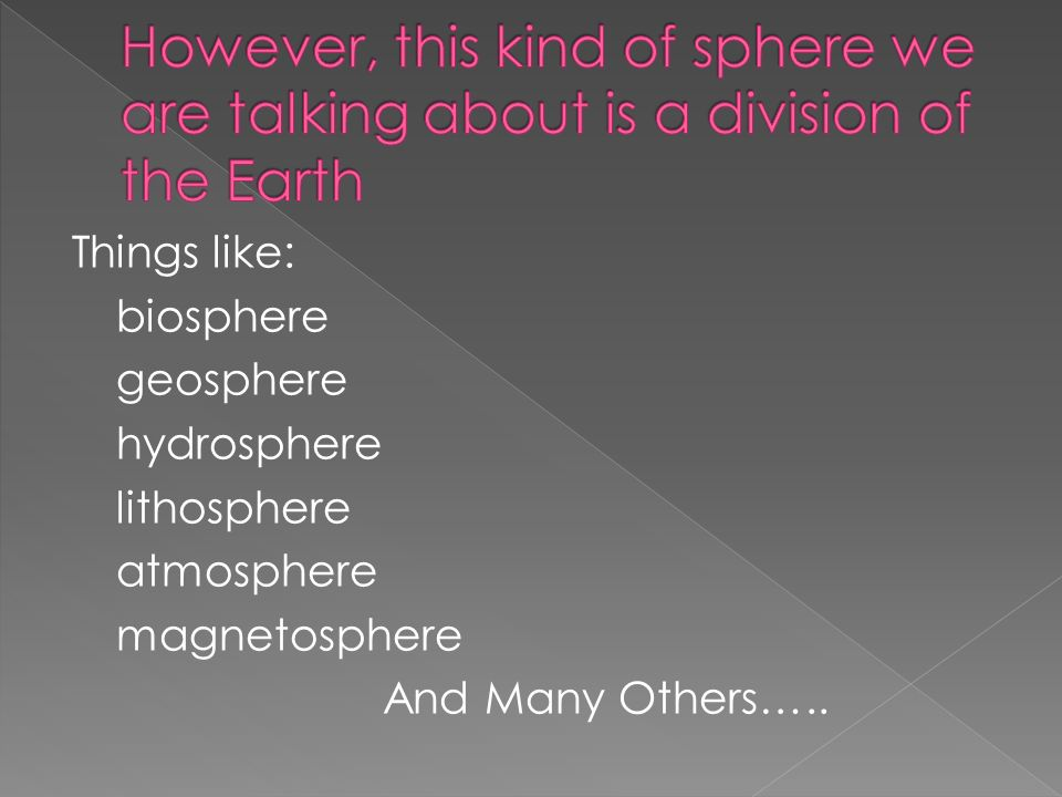 Things like: biosphere geosphere hydrosphere lithosphere atmosphere magnetosphere And Many Others…..