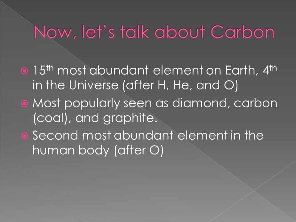  15 th most abundant element on Earth, 4 th in the Universe (after H, He, and O)  Most popularly seen as diamond, carbon (coal), and graphite.