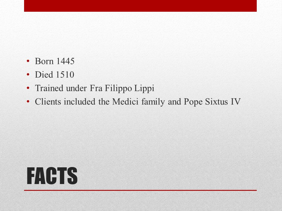 2 FACTS Born 1445 Died 1510 Trained under Fra Filippo Lippi Clients  included the Medici family and Pope Sixtus IV