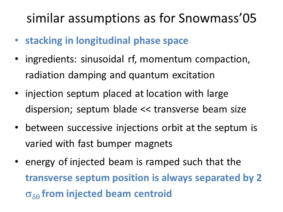similar assumptions as for Snowmass'05 stacking in longitudinal phase space ingredients: sinusoidal rf, momentum compaction, radiation damping and quantum excitation injection septum placed at location with large dispersion; septum blade << transverse beam size between successive injections orbit at the septum is varied with fast bumper magnets energy of injected beam is ramped such that the transverse septum position is always separated by 2   from injected beam centroid