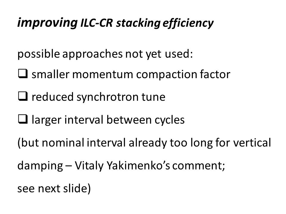 improving ILC-CR stacking efficiency possible approaches not yet used:  smaller momentum compaction factor  reduced synchrotron tune  larger interval between cycles (but nominal interval already too long for vertical damping – Vitaly Yakimenko's comment; see next slide)