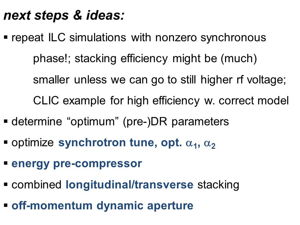 next steps & ideas:  repeat ILC simulations with nonzero synchronous phase!; stacking efficiency might be (much) smaller unless we can go to still higher rf voltage; CLIC example for high efficiency w.