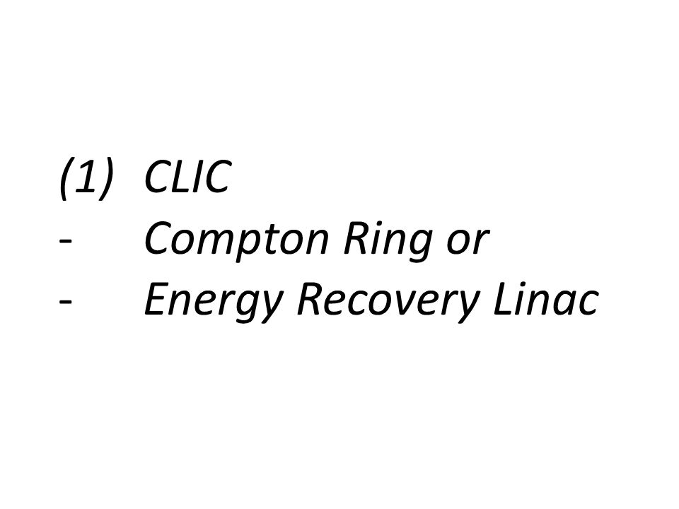 (1)CLIC -Compton Ring or -Energy Recovery Linac