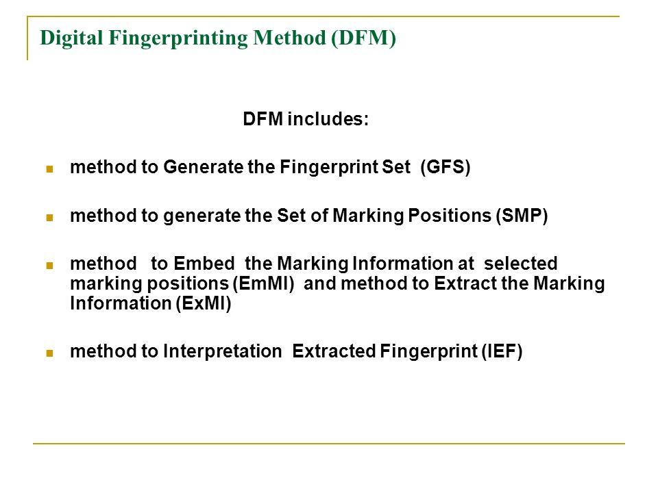 Digital Fingerprinting Method (DFM) DFM includes: method to Generate the Fingerprint Set (GFS) method to generate the Set of Marking Positions (SMP) method to Embed the Marking Information at selected marking positions (EmMI) and method to Extract the Marking Information (ExMI) method to Interpretation Extracted Fingerprint (IEF)