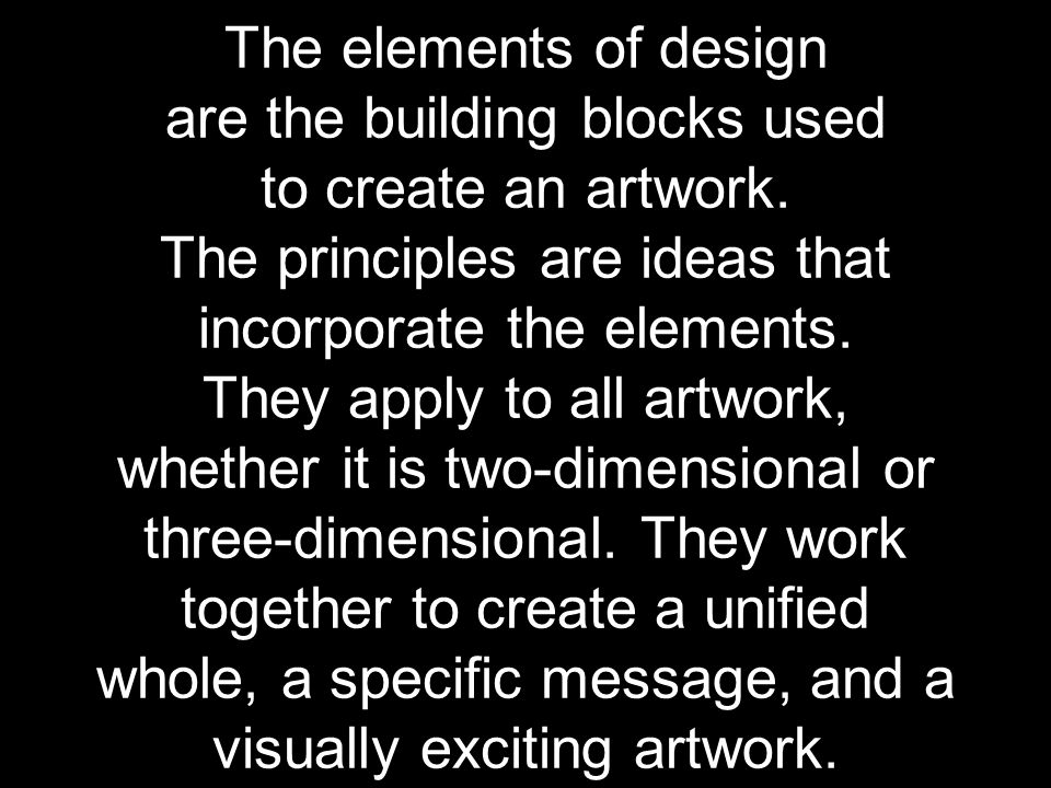 The elements of design are the building blocks used to create an artwork.