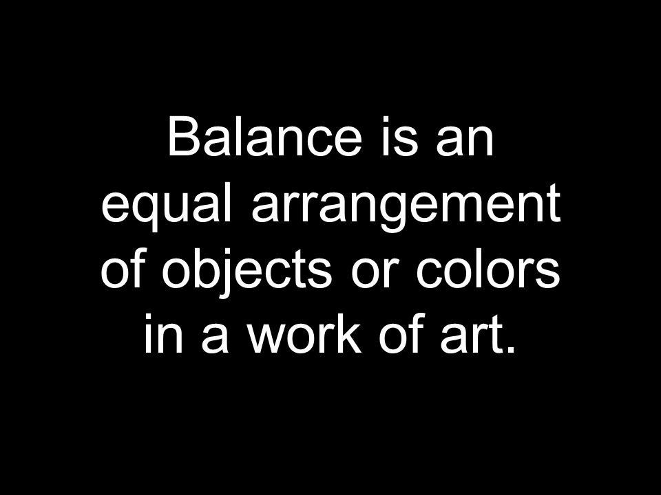 Balance is an equal arrangement of objects or colors in a work of art.