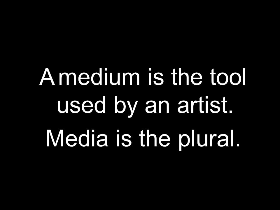 A medium is the tool used by an artist. Media is the plural.
