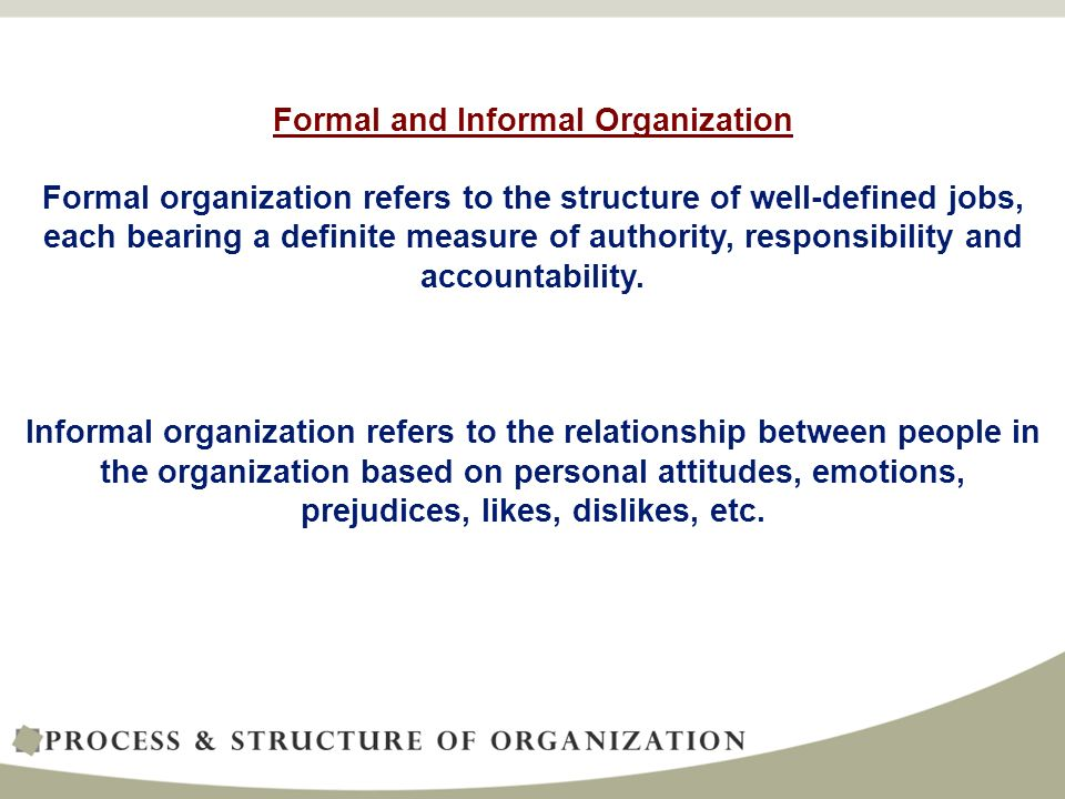 Formal and Informal Organization Formal organization refers to the structure of well-defined jobs, each bearing a definite measure of authority, responsibility and accountability.
