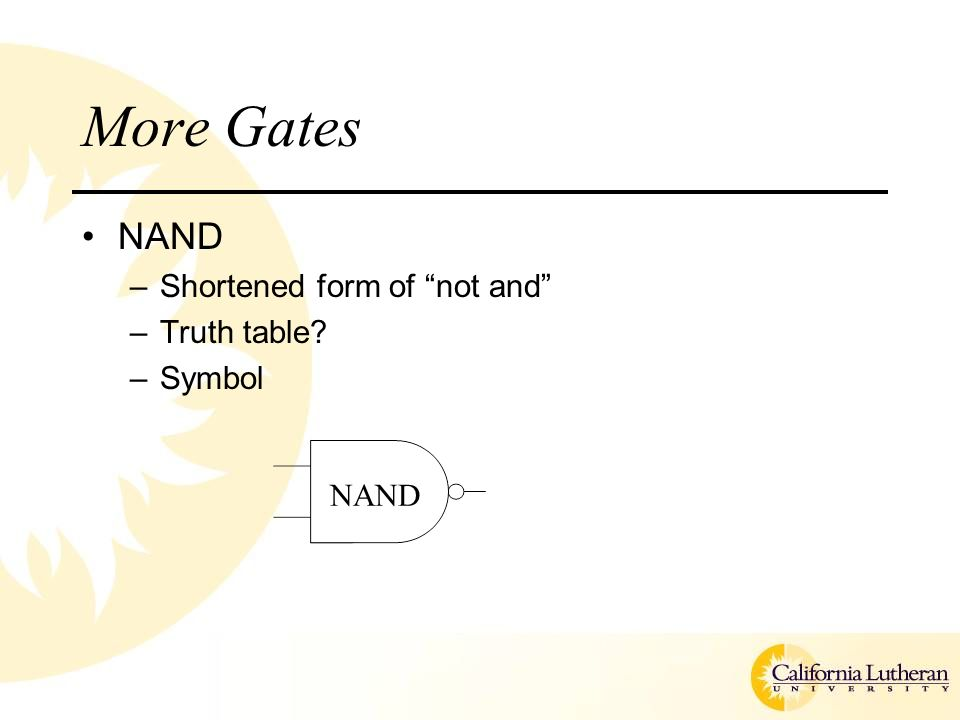 More Gates NAND –Shortened form of not and –Truth table –Symbol NAND