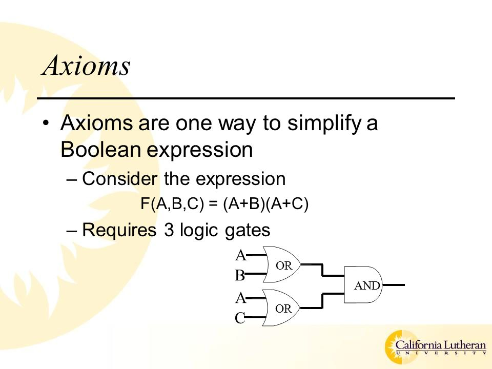 Axioms Axioms are one way to simplify a Boolean expression –Consider the expression F(A,B,C) = (A+B)(A+C) –Requires 3 logic gates AND OR B A C A