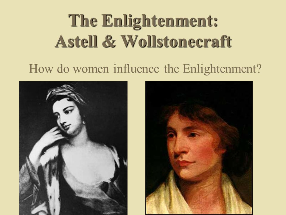 The Enlightenment: Astell & Wollstonecraft How do women influence the Enlightenment