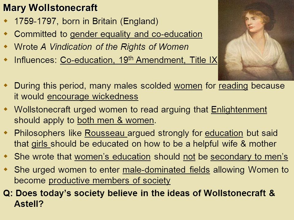 Mary Wollstonecraft  , born in Britain (England)  Committed to gender equality and co-education  Wrote A Vindication of the Rights of Women  Influences: Co-education, 19 th Amendment, Title IX  During this period, many males scolded women for reading because it would encourage wickedness  Wollstonecraft urged women to read arguing that Enlightenment should apply to both men & women.