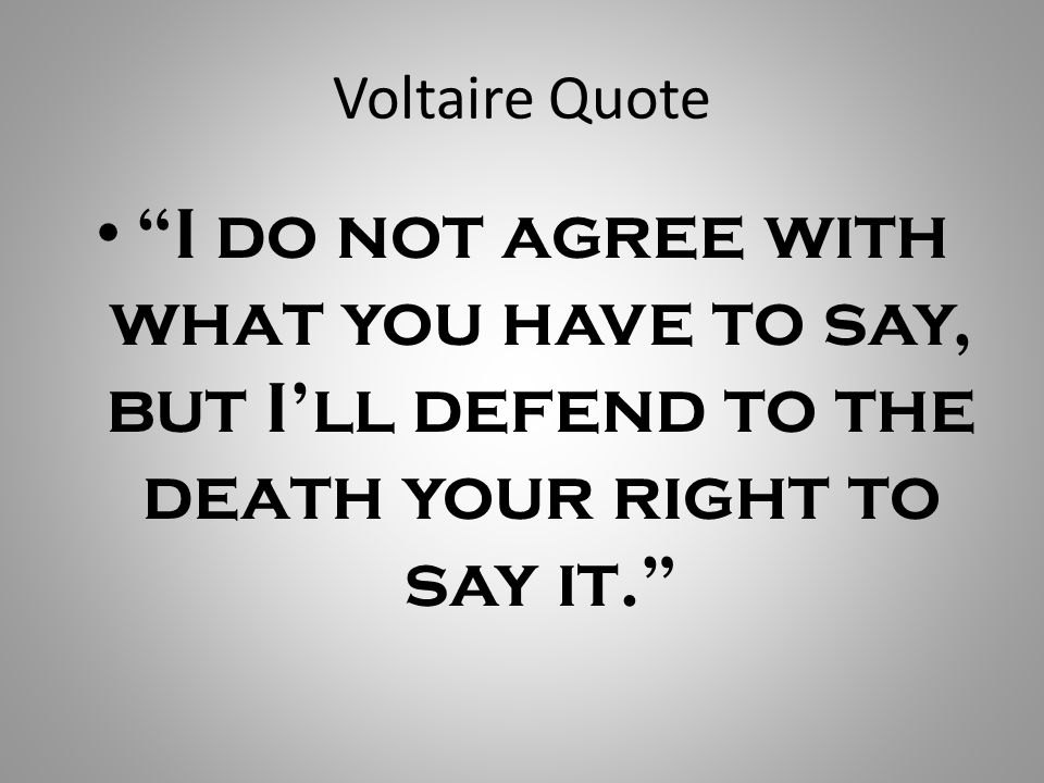 Voltaire Quote I do not agree with what you have to say, but I'll defend to the death your right to say it.
