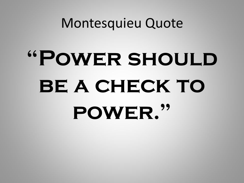 Montesquieu Quote Power should be a check to power.