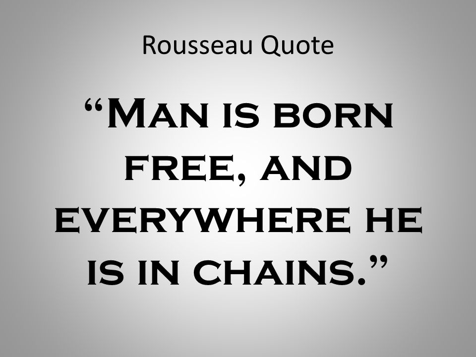 Rousseau Quote Man is born free, and everywhere he is in chains.