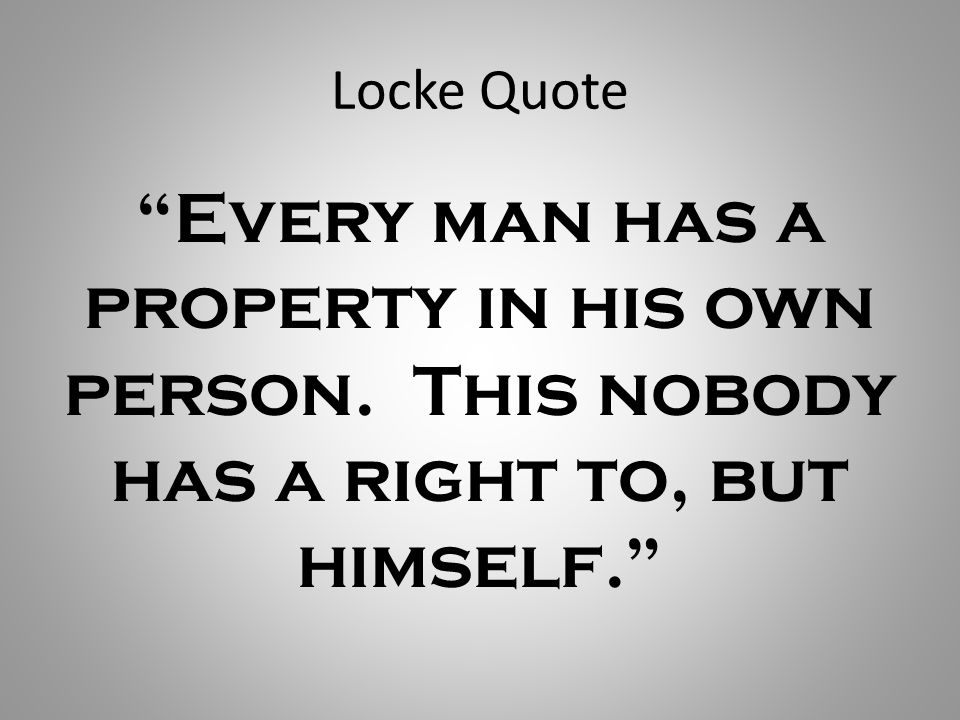 Locke Quote Every man has a property in his own person. This nobody has a right to, but himself.