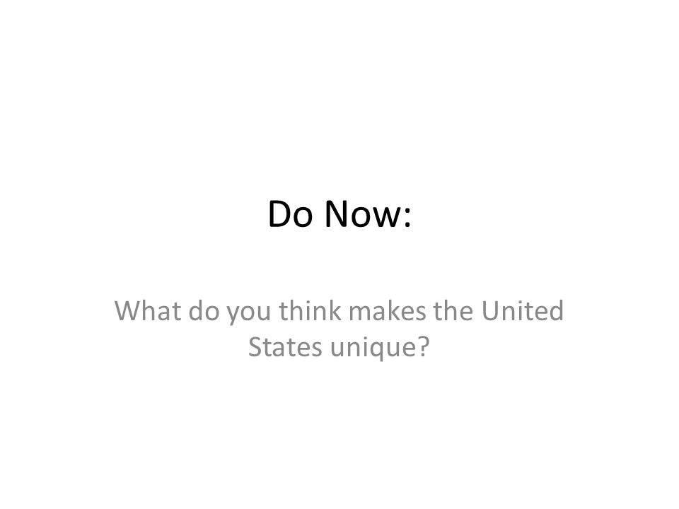 Do Now: What do you think makes the United States unique