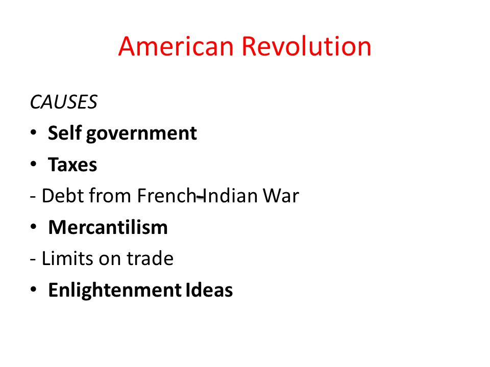 American Revolution CAUSES Self government Taxes - Debt from French Indian War Mercantilism - Limits on trade Enlightenment Ideas