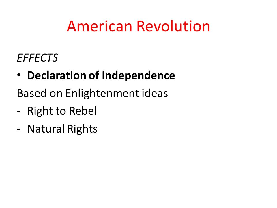 American Revolution EFFECTS Declaration of Independence Based on Enlightenment ideas -Right to Rebel -Natural Rights