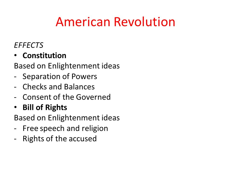 American Revolution EFFECTS Constitution Based on Enlightenment ideas -Separation of Powers -Checks and Balances -Consent of the Governed Bill of Rights Based on Enlightenment ideas -Free speech and religion -Rights of the accused