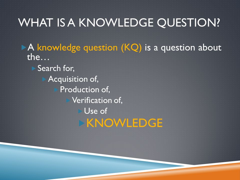 WHAT IS A KNOWLEDGE QUESTION.
