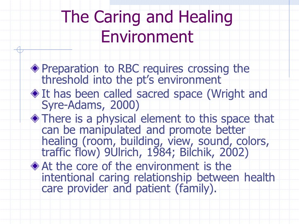 The Caring and Healing Environment Preparation to RBC requires crossing the threshold into the pt's environment It has been called sacred space (Wright and Syre-Adams, 2000) There is a physical element to this space that can be manipulated and promote better healing (room, building, view, sound, colors, traffic flow) 9Ulrich, 1984; Bilchik, 2002) At the core of the environment is the intentional caring relationship between health care provider and patient (family).